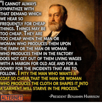 """We faced these same issues over 100 years ago. Image from AlterNet.: """"I CANNOT ALWAYS  SYMPATHIZE WITH  THAT DEMAND WHICH  WE HEAR SO  THINGS. THINGS MAY BE  TOO CHEAP. THEY ARE  TOO CHEAP WHEN THE  MANOR  WOMAN WHO PRODUCES THEM UPON  THE FARM OR THE MAN OR WOMAN  WHO PRODUCES THEM IN THE FACTORY  DOES NOT GET OUT OF THEM LIVING WAGES  WITH A MARGIN FOR OLD AGE AND FOR A  DOWRY FOR THE INCIDENTS THAT ARE TO  FOLLOW.  I PITY THE MAN WHO WANTS A  COAT SO CHEAP THAT THE MAN OR WOMAN  WHO PRODUCES THE CLOTH OR SHAPES IT INTO  A GARMENT WILL STARVE IN THE PROCESS.  -PRESIDENT BENJAMIN HARRISON  ALTERNET We faced these same issues over 100 years ago. Image from AlterNet."""