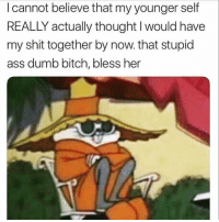 Ass, Bitch, and Dumb: I cannot believe that my younger self  REALLY actually thought I would have  my shit together by now. that stupid  ass dumb bitch, bless her Fool. goodgirlwithbadthoughts 💅🏽