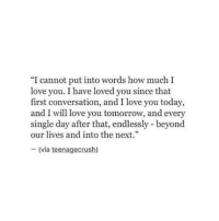 """TagSomeone😍😍😍 #Like #Share: """"I cannot put into words how much I  love you. I have loved you since that  first conversation, and I love you today,  and I will love you tomorrow, and every  single day after that, endlessly beyond  our lives and into the next.""""  (via teenagecrush) TagSomeone😍😍😍 #Like #Share"""