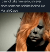 seriously: I cannot take him seriously ever  since someone said he looked like  Mariah Carey