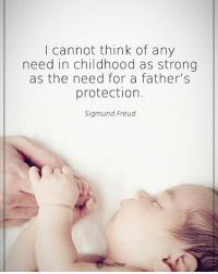 Memes, Sigmund Freud, and Tag Someone: I cannot think of any  need in childhood as strong  as the need for a father's  protection.  Sigmund Freud Tag someone who needs to read this I cannot think of any need in childhood as strong as the need for a father's protection. - Sigmund Freud powerofpositivity