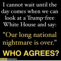 "White House, Free, and House: I cannot wait until the  day comes when we can  look at a Trump-free  White House and sav:  Our long national  nightmare is over.""  WHO AGREES?  OCCUPY DEMOCRATS Occupy Democrats"