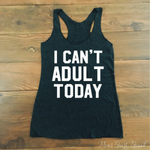 loveulikeafatkidluvcake:  I Can't Adult Today. I can't even. I can't adult. I can't. I can't keep calm. womens tank top. womens tank. funny womens tank. running tank.  : I CAN'T  ADULT  TODAY  Moes Shit Shack loveulikeafatkidluvcake:  I Can't Adult Today. I can't even. I can't adult. I can't. I can't keep calm. womens tank top. womens tank. funny womens tank. running tank.