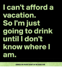 Memes, Vacation, and 🤖: I can't afford a  vacation.  So I'm just  going to drink  until I don't  know where I  amn.  SHARED ON I'M NOT RIGHT IN THE HEAD.COM Submitted by Bob Kane