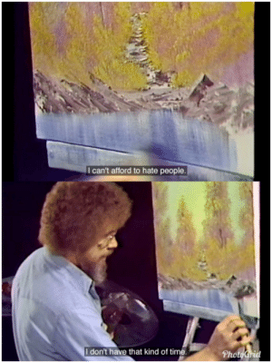 Bob Ross, Time, and Ross: I can't afford to hate people.  I don't have that kind of time.  PhotoGrid Bob Ross being Bob Ross