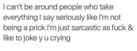 Memes, 🤖, and Cry: I can't be around people who take  everything I say seriously like I'm not  being a prick I'm just sarcastic as fuck &  like to joke y u crying 😂