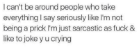 Memes, 🤖, and Sarcastic: I can't be around people who take  everything I say seriously like 'm not  being a prick I'm just sarcastic as fuck &  like to joke y u crying