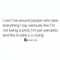 ⠀: I can't be around people who take  everything say seriously like l'm  not being a prick I'm just sarcastic  and like to joke yucrying  @sarcasm only ⠀