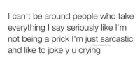 Joke, Prick, and  I Cant: I can't be around people who take  everything say seriously like I'm  not being a prick I'm just sarcastic  and like to joke y u crying