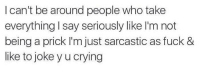 Joke, Prick, and  I Cant: I can't be around people who take  everything say seriously like I'm not  being a prick I'm just sarcastic as fuck &  like to joke y u crying 👌😝😏😭