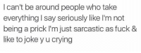 Hood, Cry, and Sarcastic: I can't be around people who take  everything say seriously like I'm not  being a prick I'm just sarcastic as fuck &  like to joke y u crying 👌🏻
