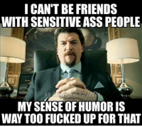 i cant: I CAN'T BE FRIENDS  WITH SENSITIVE ASS PEOPLE  MY SENSE OF HUMOR IS  WAY TOO FUCKED UP FOR THAT