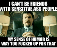 i fucked up: I CAN'T BE FRIENDS  WITH SENSITIVE ASSPEOPLE  MY SENSE OF HUMORIS  WAY TOO FUCKED UP FOR THAT