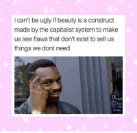 Ugly, Capitalist, and Make: i can't be ugly if beauty is a construct  made by the capitalist system to make  us see flaws that don't exist to sell us  things we dont need  pen