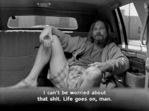 Goes On: I can't be worried about  that shit. Life goes on, man.