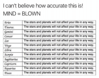 Life, Memes, and Affect: I can't believe how accurate this is!  MIND BLOWN  The stars and planets will not affect your life in any way  Aries  Taurus The stars and planets will not affect your life in any way.  The stars and planets will not affect your life in any way.  Gemini  The stars and planets will not affect your life in any way.  Cancer  The stars and planets will not affect your life in any way  Leo  The stars and planets will not affect your life in any way.  Virgo  The stars and planets will not affect your life in any way.  Libra  The stars and planets will not affect your life in any way.  Scorpio  Sagittarius  The stars and planets will not affect your life in any way.  The stars and planets will not affect your life in any way  Capricorn  The stars and planets will not affect your life in any way.  Aquarius  The stars and planets will not affect your life in any way.  Pisces