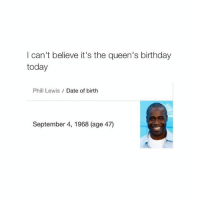 Birthday, Dating, and Queen: I can't believe it's the queen's birthday  today  Phill Lewis  Date of birth  September 4, 1968 (age 47) Dollar store