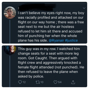 Guy claims his friend was racially profiled. Video shows staff trying to force him from his seat. Person comes in with the truth.: I can't believe my eyes right now, my boy  was racially profiled and attacked on our  flight on our way home ; there was a free  seat next to me but the air hostess  refused to let him sit there and accused  him of punching her when the whole  plane has his side. @Ryanair #justice  This guy was in my row. I watched him  change seats for a seat with more leg  room. Got Caught. Then argued with  flight crew and aggressively knocked a  female flight attended (not punched). He  then refused to leave the plane when  asked by police.  12  ti10  54 Guy claims his friend was racially profiled. Video shows staff trying to force him from his seat. Person comes in with the truth.