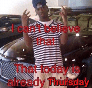 : I can't believe  that  That today is  already Thursday