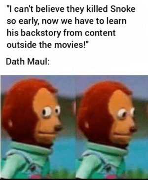 """Next thing you know, they'll put him in an animated show or something.: """"I can't believe they killed Snoke  so early, now we have to learn  his backstory from content  outside the movies!""""  Dath Maul: Next thing you know, they'll put him in an animated show or something."""