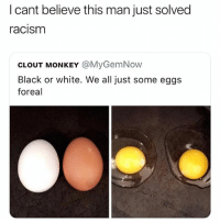 Racism, Shit, and Black: I cant believe this man just solved  racism  CLOUT MONKEY @MyGemNow  Black or white. We all just some eggs  foreal this is some @bigsjw shit