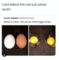 """Racism, Black, and Black or White: I cant believe this man just solved  racism  CLOUT MONKEY @MyGemNow  Black or white. We all just some eggs foreal <p>We all just some eggs via /r/wholesomememes <a href=""""http://ift.tt/2jZxCia"""">http://ift.tt/2jZxCia</a></p>"""