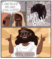 April Fools: I CANT BELIEVEK  OUR LORD  JESUS IS DEAD!  APRIL FOOLS!