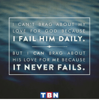 Fail, God, and Love: I CAN'T BRA G ABOUT MY  LOVE FOR GO D BECAUSE  I FAIL HIM DAILY.  BUT CAN BRAG ABOUT  HIS LOVE FOR ME BECAUSE  IT NEVER FAILS.  T BN But you, O Lord, are a God merciful and gracious, slow to anger and abounding in steadfast love and faithfulness. Psalm 86:15