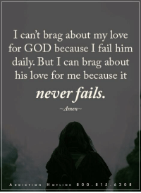 Get Help Today! WingsofEncouragement.org  Addiction Hotline Please call 1.800.815.6308: I can't brag about my love  for GOD because I fail him  daily. But I can brag about  his love for me because it  never fails.  Amen  A D D I c TI o N  H, o TL  N E 8 0 0  8 1 5  6 3 0 8 Get Help Today! WingsofEncouragement.org  Addiction Hotline Please call 1.800.815.6308