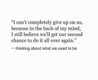 """Mind, Back, and Believe: """"I can't completely give up on us,  because in the back of my mind,  I still believe we'll get our second  chance to do it all over again.'""""  thinking about what we used to be I still believe we'll get our second chance"""