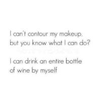 Dank, Makeup, and Wine: I can't contour my makeup.  but you know what I can do?  I can drink an entire bottle  of wine by myself 😁