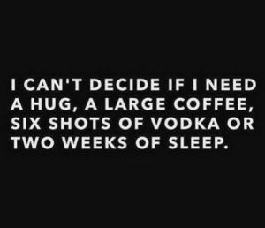 Coffee, Vodka, and Sleep: I CAN'T DECIDE IF I NEED  A HUG, A LARGE COFFEE,  SIX SHOTS OF VODKA OR  TWO WEEKS OF SLEEP.