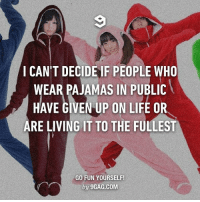 9gag, Memes, and Winter: I CAN'T DECIDE IF PEOPLE WHO  WEAR PAJAMAS IN PUBLIC  HAVE GIVEN LIFE RE LIVING IT TO THE FULLEST  GO FUN YOURSELF!  by 9GAG.COM You fashionista, me comfortista. Follow @9gag @9gagmobile 9gag pajama winter comfy jumpsuit