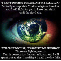 "Religious: ""I CAN'T DO THAT, IT'S AGAINST MY RELIGION.""  Perfectly acceptable. That is religious freedom  and I will fight for you to have that right  until the day I die  ""YOU CAN'T DO THAT, IT'S AGAINST MY RELIGION.""  Those are fighting words.  That is persecution through religion, and I will  speak out against it and fight it until the day I die."