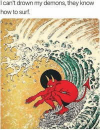 How To, How, and Demons: I can't drown my demons, they know  how to surf