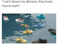 "How To, How, and Demons: ""I can't drown my demons, they know  how to swim"""