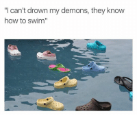 "I Cant Drown My Demons They Know How To Swim: ""I can't drown my demons, they know  how to swim"