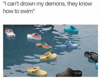 "crocs are actually quite comfortable: ""I can't drown my demons, they know  how to swim crocs are actually quite comfortable"