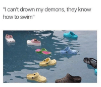 "Memes, How To, and Swimming: ""I can't drown my demons, they know  how to swim"" Ain't that the truth."