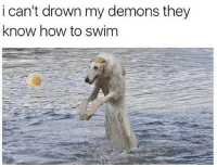 How To, How, and Demons: i can't drown my demons they  know how to swinm