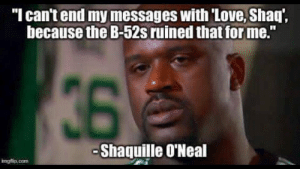 "Love Problems for Shaq: ""I can't end my messages with 'Love, Shaq',  because the B-52s ruined that for me.""  36  -Shaquille O'Neal  irngflip.com Love Problems for Shaq"