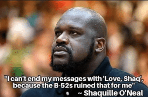 "Have to feel sorry for the big guy: I can't end my messages with'Love, Shaq  because the B-52s ruined that for me""  Shaquille O'Neal  N Have to feel sorry for the big guy"
