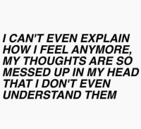 Head, How, and Them: I CAN'T EVEN EXPLAIN  HOW I FEEL ANYMORE,  MY THOUGHTS ARE SO  MESSED UP IN MY HEAD  THAT I DON'T EVEN  UNDERSTAND THEM
