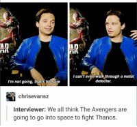 Girls, Avengers, and Best: I can't even walk through a metal  detector.  I'm not going, that's forsure  chriss evansz  Interviewer: We all think The Avengers are  going to go into space to fight Thanos. ~ Cap's Best Girl ☆☆