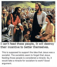 Jesus, Memes, and Work: I can't feed these people, It will destroy  their incentive to better themselves  This is supposed to support the idea that Jesus was a  socialist. The socialists seem to forget that Jesus  feeding those people is considered a miracle. So, it  would take a miracle for socialism to work? Good  argument (GC)