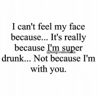 And i'm high 🙃: I can't feel my face  because... It's really  because I'm super  oegivesno  drunk... Not because I'm  with you And i'm high 🙃