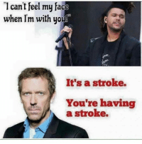 stroking: I can't feel my face  when lm with uou!  It's a stroke.  You're having  a stroke.