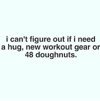 Can't seem to figure it out. 😂😩 . @doyoueven 👈🏼 for all your gym wear needs: i can't figure out if i need  a hug, new workout gear or  48 doughnuts. Can't seem to figure it out. 😂😩 . @doyoueven 👈🏼 for all your gym wear needs