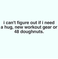 @doyoueven gym wear. Makes everything better 💯😊: I can't figure out if I need  a hug, new workout gear or  48 doughnuts. @doyoueven gym wear. Makes everything better 💯😊
