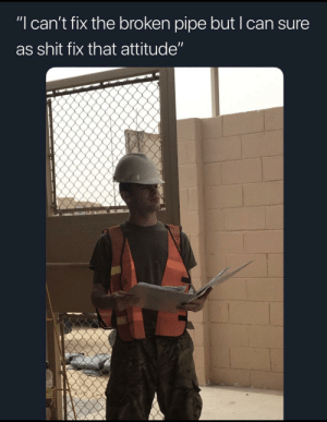 """Shit, Dank Memes, and Attitude: """"I can't fix the broken pipe but I can sure  as shit fix that attitude"""" How deployment has been going"""